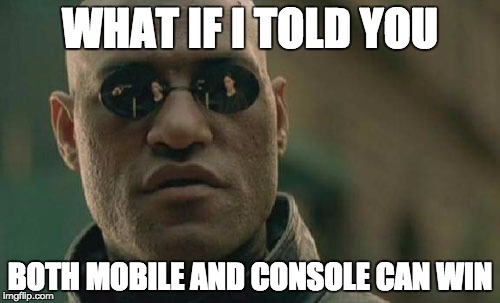 What if I told you both mobile games and console games can win?
